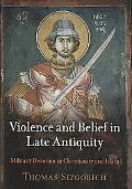Violence and Belief in Late Antiquity: Militant Devotion in Christianity and Islam