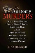 The Anatomy Murders: Being the True and Spectacular History of Edinburgh's Notorious Burke a...