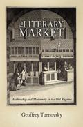The Literary Market: Authorship and Modernity in the Old Regime (Material Texts)