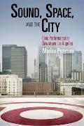 Sound, Space, and the City: Civic Performance in Downtown Los Angeles (The City in the Twent...