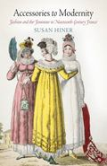 Accessories to Modernity: Fashion and the Feminine in Nineteenth-Century France