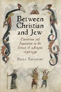 Between Christian and Jew : Conversion and Inquisition in the Crown of Aragon, 1250-1391