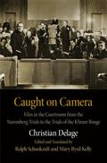 Caught on Camera : Film in the Courtroom from the Nuremberg Trials to the Trials of the Khme...
