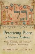 Practicing Piety in Medieval Ashkenaz : Men, Women, and Everyday Religious Observance
