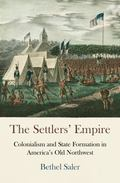 Settlers' Empire : Colonialism and State Formation in America's Old Northwest