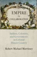 Empire by Collaboration : Indians, Colonists, and Governments in Colonial Illinois Country