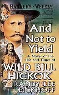 And Not To Yield A Novel Of The Life And Times Of Wild Bill Hickok