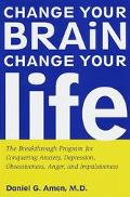Change Your Brain, Change Your Life: The Breakthrough Program for Conquering Anxiety, Depres...