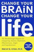 Change Your Brain, Change Your Life The Breakthrough Program for Conquering Anxiety, Depress...