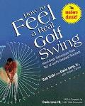 How to Feel a Real Golf Swing Mind-Body Techniques from Two of Golf's Greatest Teachers