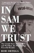 In Sam We Trust: The Untold Story of Sam Walton and how Wal-Mart, the World's Most Powerful ...