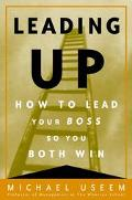 Leading Up How to Lead Your Boss So You Both Win