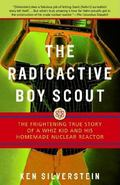Radioactive Boy Scout The Frightening True Story Of A Whiz Kid And His Homemade Nuclear Reactor