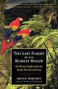 Last Flight of the Scarlet Macaw: One Woman's Fight to Save the World's Most Beautiful Bird