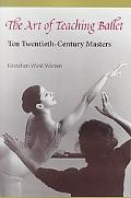 Art of Teaching Ballet Ten Twentieth-Century Masters