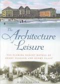 Architecture of Leisure The Florida Resort Hotels of Henry Flagler and Henry Plant
