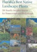 Florida's Best Native Landscape Plants 200 Readily Available Species for Homeowners and Prof...