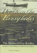 Death in the Everglades The Murder of Guy Bradley, America's First Martyr to Environmentalism