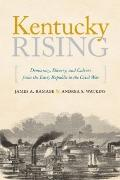Kentucky Rising : Democracy, Slavery, and Culture from the Early Republic to the Civil War