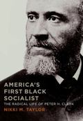 America's First Black Socialist : The Radical Life of Peter H. Clark