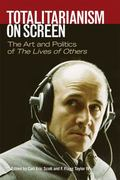 Totalitarianism on Screen : The Art and Politics of the Lives of Others