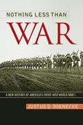 Nothing Less Than War : A New History of America's Entry into World War I