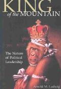 King of the Mountain The Nature of Political Leadership