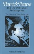 Patrick Pearse and the Politics of Redemption The Mind of the Easter Rising, 1916