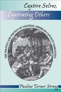 Captive Selves, Captivating Others The Politics and Poetics of Colonial American Captivity N...