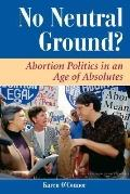 No Neutral Ground? Abortion Politics in an Age of Absolutes
