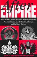 After Empire Multiethnic Societies and Nation-Building  The Soviet Union and the Russian, Ot...