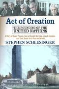 Act of Creation The Founding of the United Nations  A Story of Superpowers, Secret Agents, W...