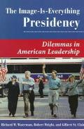 Image-Is-Everything Presidency Dilemmas in American Leadership