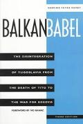 Balkan Babel The Disintegration of Yugoslavia from the Death of Tito to the War for Kosovo