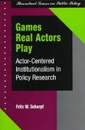 Games Real Actors Play Actor-Centered Institutionalism in Policy Research