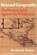Beyond Geography The Western Spirit Against the Wilderness