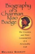 Biography of a Chairman Mao Badge The Creation and Mass Consumption of a Personality Cult