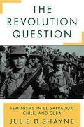 Revolution Question Feminisms in El Salvador, Chile, and Cuba