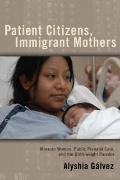Patient Citizens, Immigrant Mothers : Mexican Women, Public Prenatal Care, and the Birth Wei...