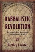 Kabbalistic Revolution : Reimagining Judaism in Medieval Spain