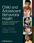 Child and Adolescent Behavioral Health : A Resource for Advanced Practice Psychiatric and Pr...