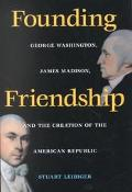 Founding Friendship George Washington, James Madison, and the Creation of the American Republic