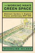 Working Man's Green Space : Allotment Gardens in England, France, and Germany, 1870-1919