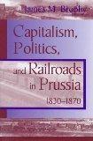 CAPITALISM POLITICS RAILROADS: PRUSSIA 1830-1870 (Historical Perspectives on Business Enterp...