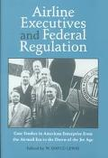 Airline Executives and Federal Regulation Cases Studies in American Enterprise from the Airm...