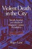 Violent Death in the City: Suicide, Accident, and Murder in Nineteenth-Century Philadelphia