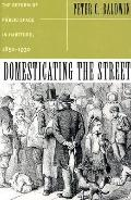 Domesticating the Street The Reform of Public Space in Hartford, 1850-1930