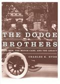Dodge Brothers The Men, the Motor Cars, and the Legacy