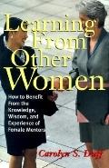Learning from Other Women: How to Benefit from the Knowledge, Wisdom and Experience of Femal...