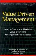 Value Driven Management How to Create and Maximize Value over Time for Organizational Success
